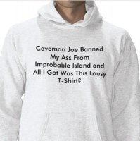 Caveman Joe Banned My Ass From Improbable Island and All I Got Was This Lousy T-Shirt?